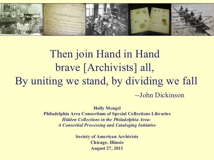 Then join Hand in Hand  brave [Archivists] all,  By uniting we stand, by dividing we fall   --John Dickinson Holly Mengel ...