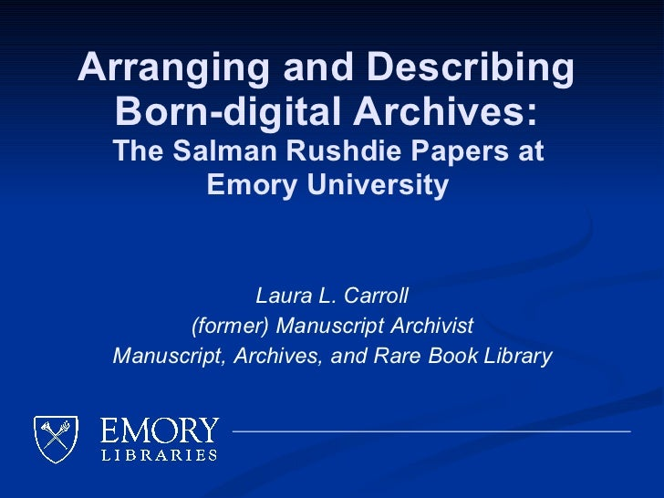 Arranging and Describing  Born-digital Archives:  The Salman Rushdie Papers at  Emory University  Laura L. Carroll (former...