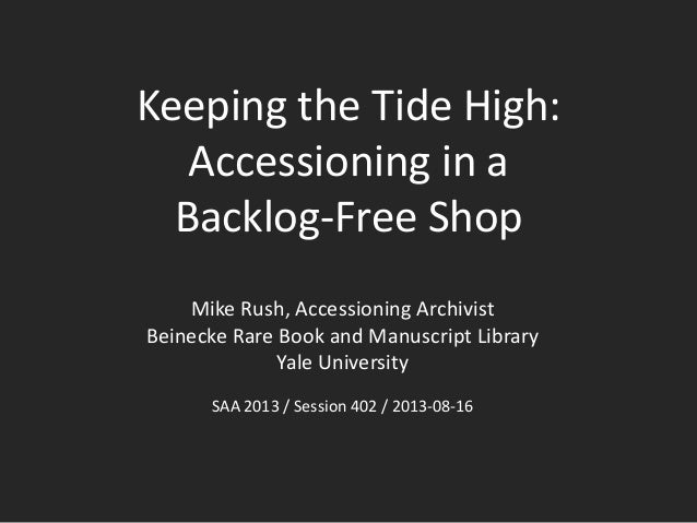 Keeping the Tide High: Accessioning in a Backlog-Free Shop Mike Rush, Accessioning Archivist Beinecke Rare Book and Manusc...