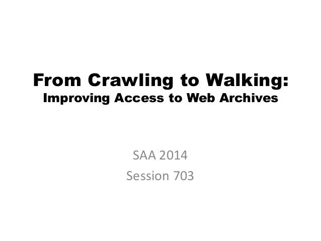 From Crawling to Walking: Improving Access to Web Archives SAA 2014 Session 703