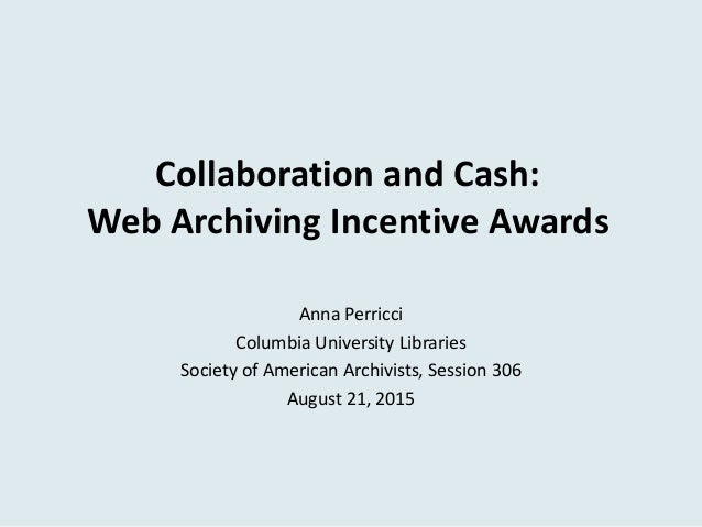 Collaboration and Cash: Web Archiving Incentive Awards Anna Perricci Columbia University Libraries Society of American Arc...