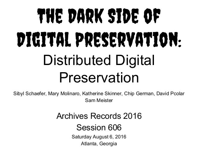 The Dark Side of Digital Preservation: Distributed Digital Preservation Sibyl Schaefer, Mary Molinaro, Katherine Skinner, ...