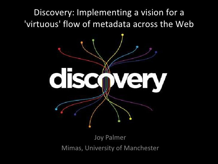 Discovery: Implementing a vision for a 'virtuous' flow of metadata across the Web<br />Joy Palmer<br />Mimas, University o...