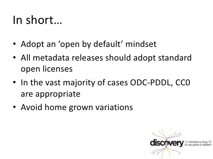 In short…<br />Adopt an 'open by default' mindset<br />All metadata releases should adopt standard open licenses<br />In t...