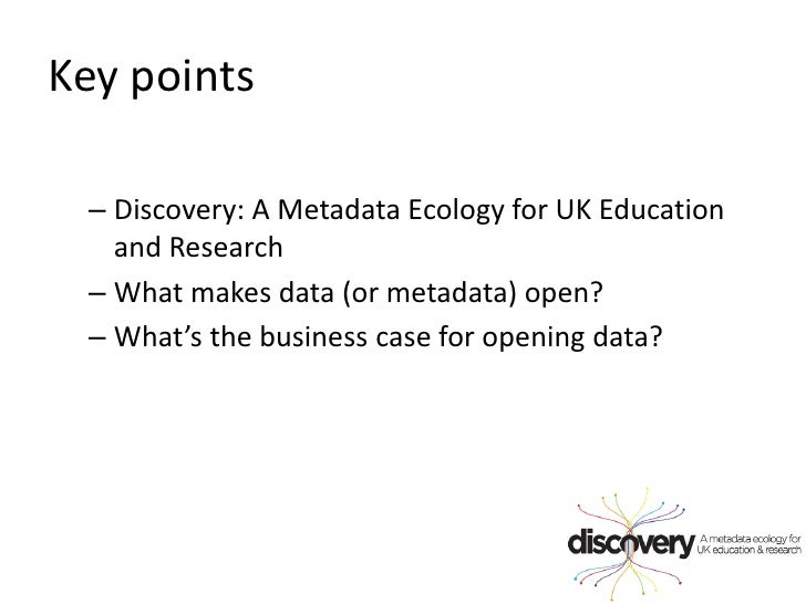 Key points<br />Discovery: A Metadata Ecology for UK Education and Research <br />What makes data (or metadata) open? <br ...