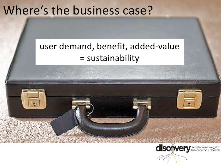 Where's the business case?<br />user demand, benefit, added-value = sustainability<br />