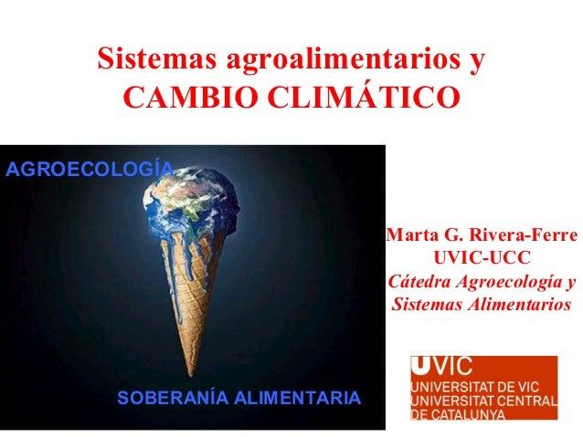 Sistemas agroalimentarios y CAMBIO CLIMÁTICO SOBERANÍA ALIMENTARIA AGROECOLOGÍA Marta G. Rivera-Ferre UVIC-UCC Cátedra Agr...