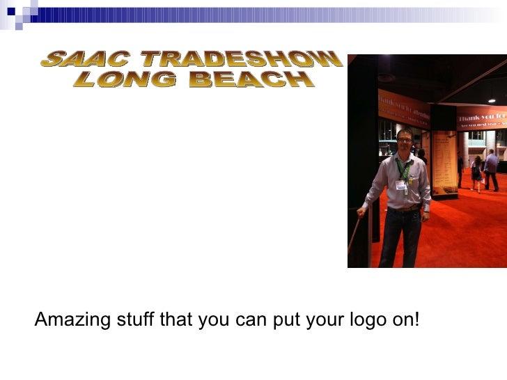 Amazing stuff that you can put your logo on! SAAC TRADESHOW LONG BEACH