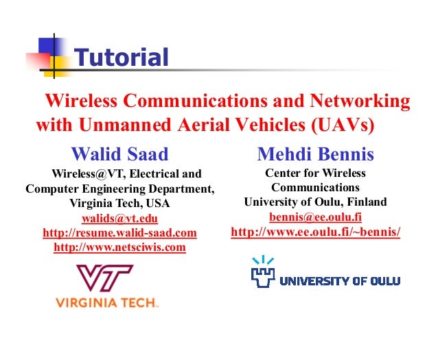 Wireless Communications and Networking with Unmanned Aerial Vehicles (UAVs) Tutorial Walid Saad Wireless@VT, Electrical an...