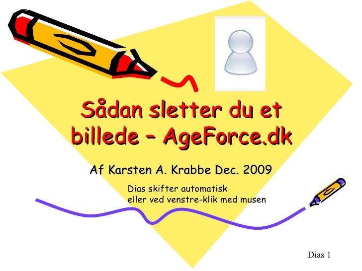 Sådan sletter du et billede – AgeForce.dk Af Karsten A. Krabbe Dec. 2009 Dias skifter automatisk  eller ved venstre-klik m...
