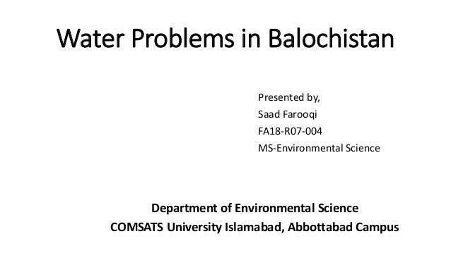 Water Problems in Balochistan Presented by, Saad Farooqi FA18-R07-004 MS-Environmental Science Department of Environmental...