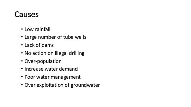 Causes • Low rainfall • Large number of tube wells • Lack of dams • No action on illegal drilling • Over-population • Incr...