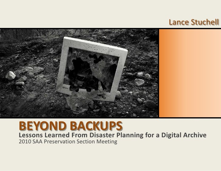 Beyond Backups<br />Lance Stuchell<br />Lessons Learned From Disaster Planning for a Digital Archive<br />2010 SAA Preserv...