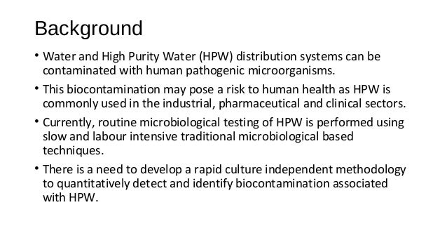 Background • Water and High Purity Water (HPW) distribution systems can be contaminated with human pathogenic microorganis...