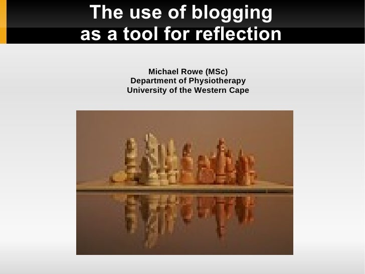 The use of blogging as a tool for reflection           Michael Rowe (MSc)       Department of Physiotherapy      Universit...