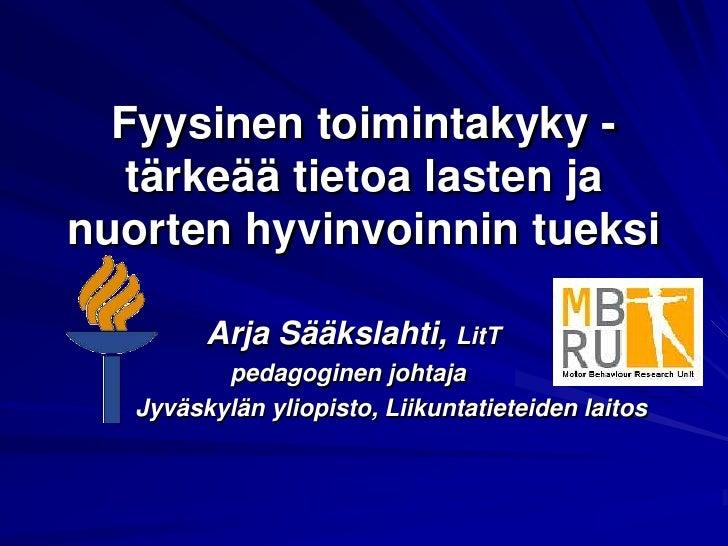 Fyysinen toimintakyky - tärkeää tietoa lasten ja nuorten hyvinvoinnin tueksi<br />          Arja Sääkslahti, LitT<br />ped...