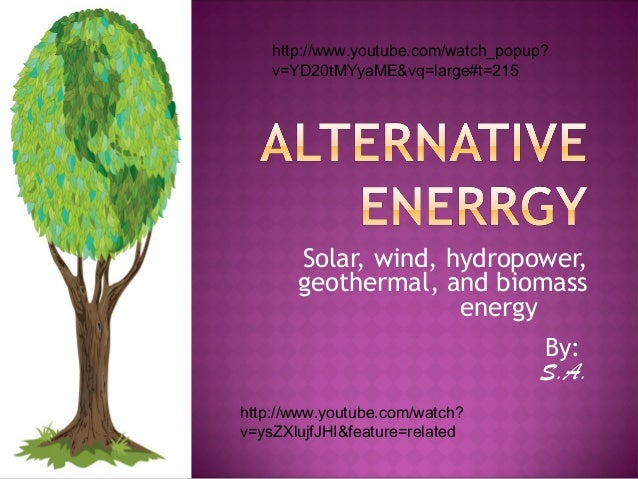 Solar, wind, hydropower, geothermal, and biomass energy By: S.A. http://www.youtube.com/watch_popup? v=YD20tMYyaME&vq=larg...