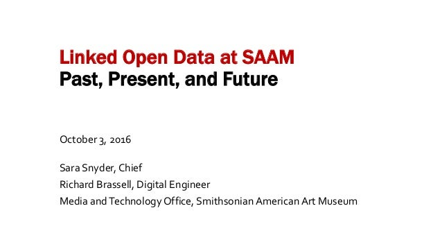 Linked Open Data at SAAM Past, Present, and Future October 3, 2016 Sara Snyder, Chief Richard Brassell, Digital Engineer M...