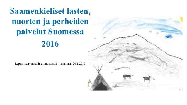 Saamenkieliset lasten, nuorten ja perheiden palvelut Suomessa 2016 Lapen maakunnallinen muutostyö –seminaari 26.1.2017