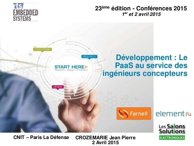 23ème édition - Conférences 2015 1er et 2 avril 2015 CNIT – Paris La Défense Développement : Le PaaS au service des ingéni...