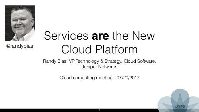 1 Services are the New Cloud Platform Randy Bias, VP Technology & Strategy, Cloud Software, Juniper Networks Cloud computi...