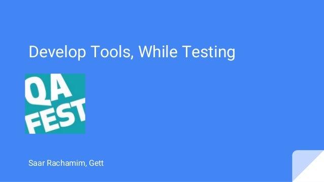 Develop Tools, While Testing Saar Rachamim, Gett