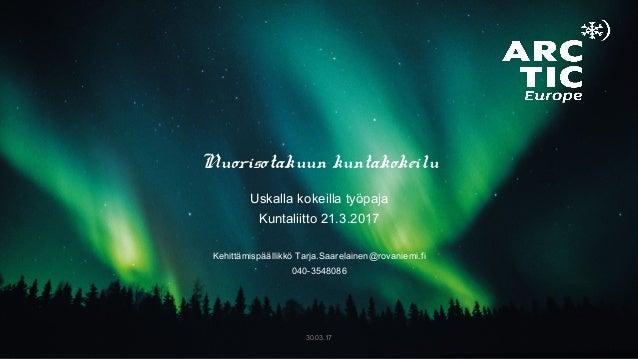 Nuorisotakuun kuntakokeilu Uskalla kokeilla työpaja Kuntaliitto 21.3.2017 Kehittämispäällikkö Tarja.Saarelainen@rovaniemi....