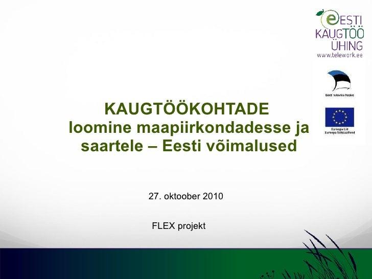 KAUGTÖÖKOHTADE  loomine maapiirkondadesse ja saartele – Eesti võimalused 27. oktoober 2010 FLEX projekt