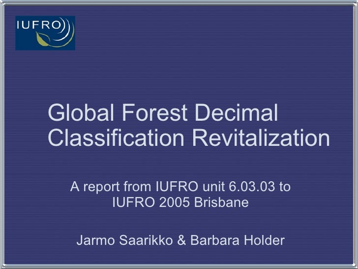 Global Forest Decimal Classification Revitalization A report from IUFRO unit 6.03.03 to IUFRO 2005 Brisbane Jarmo Saarikko...
