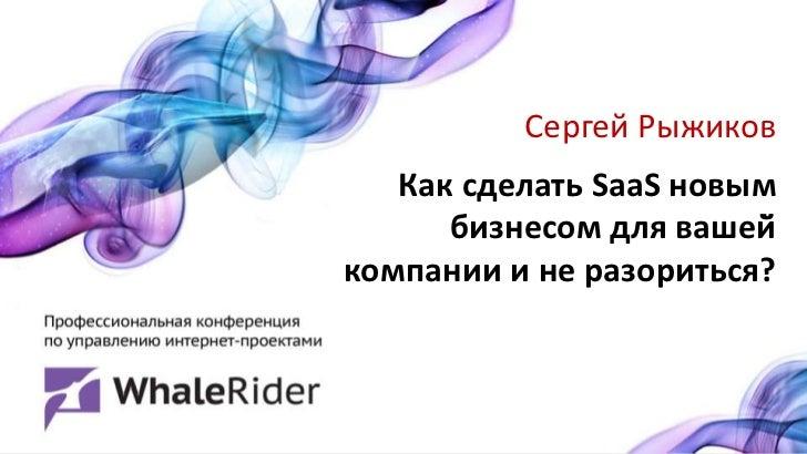 Сергей Рыжиков   Как сделать SaaS новым      бизнесом для вашей̆компании и не разориться?