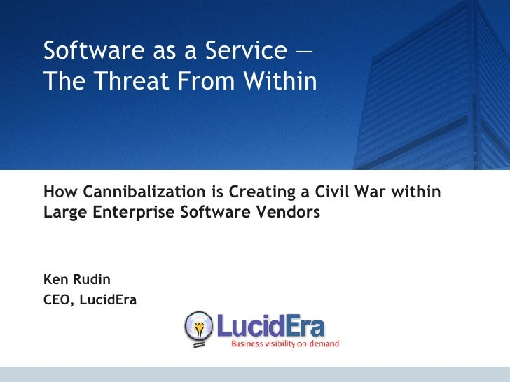 Software as a Service —  The Threat From Within   How Cannibalization is Creating a Civil War within Large Enterprise Soft...