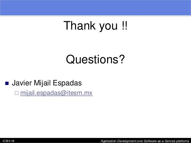 "ICSEA 08 Application Development over Software-as-a-Service platforms  Thank you !!  Questions?  ""  Javier Mijail Espadas ..."