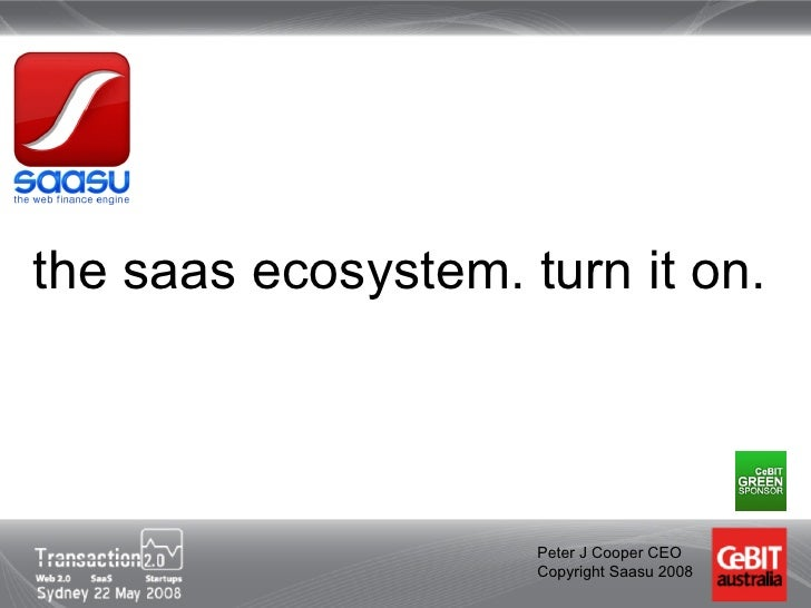the saas ecosystem. turn it on.                         Peter J Cooper CEO                      Copyright Saasu 2008