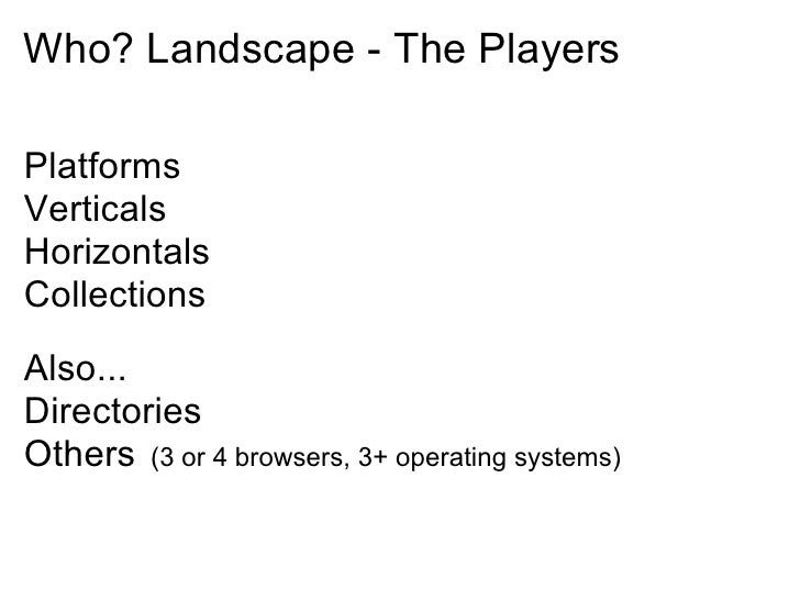 Who? Landscape - The Players  Platforms Verticals Horizontals Collections Also... Directories Others (3 or 4 browsers, 3+ ...