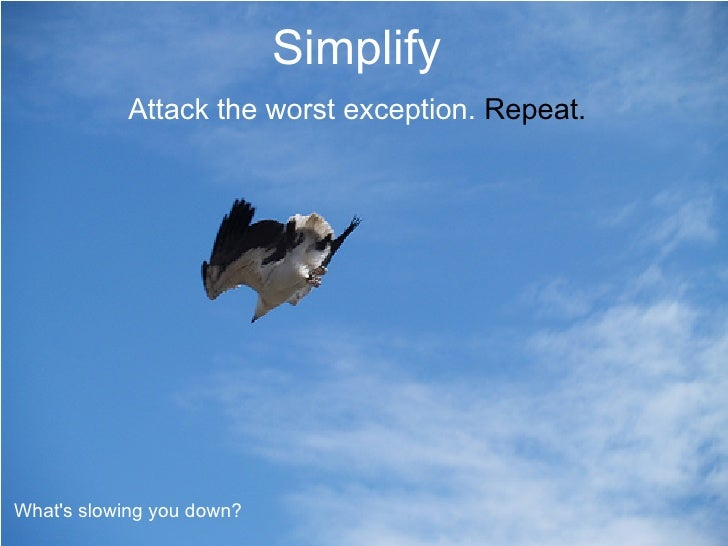 Simplify             Attack the worst exception. Repeat.     What's slowing you down?