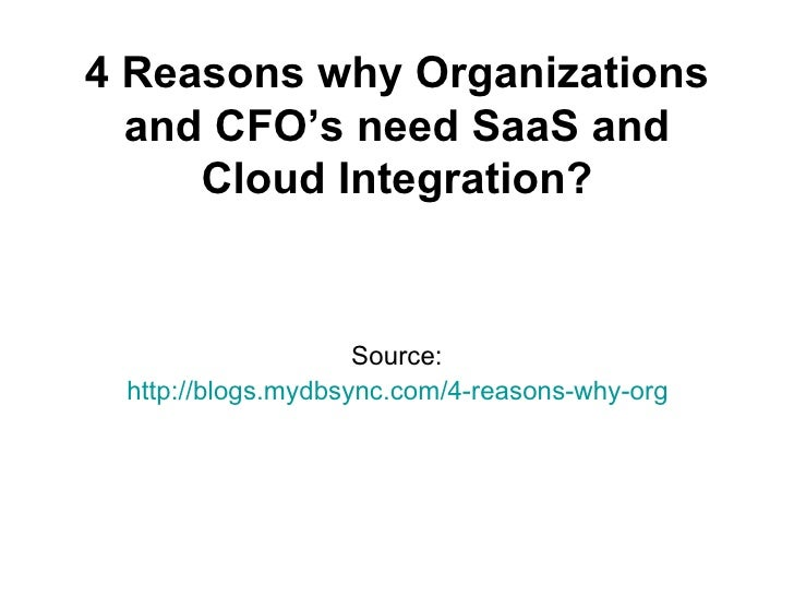 4 Reasons why Organizations  and CFO's need SaaS and     Cloud Integration?                    Source: http://blogs.mydbsy...