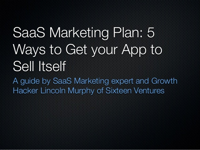 SaaS Marketing Plan: 5 Ways to Get your App to Sell Itself A guide by SaaS Marketing expert and Growth Hacker Lincoln Murp...