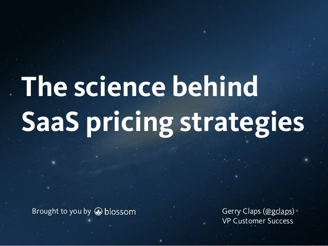 Brought to you by The science behind SaaS pricing strategies Brought to you by Gerry Claps (@gclaps) VP Customer Success