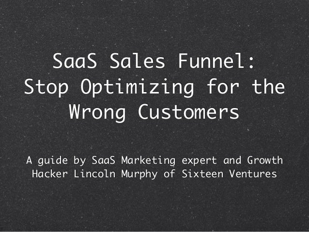 SaaS Sales Funnel: Stop Optimizing for the Wrong Customers A guide by SaaS Marketing expert and Growth Hacker Lincoln Murp...