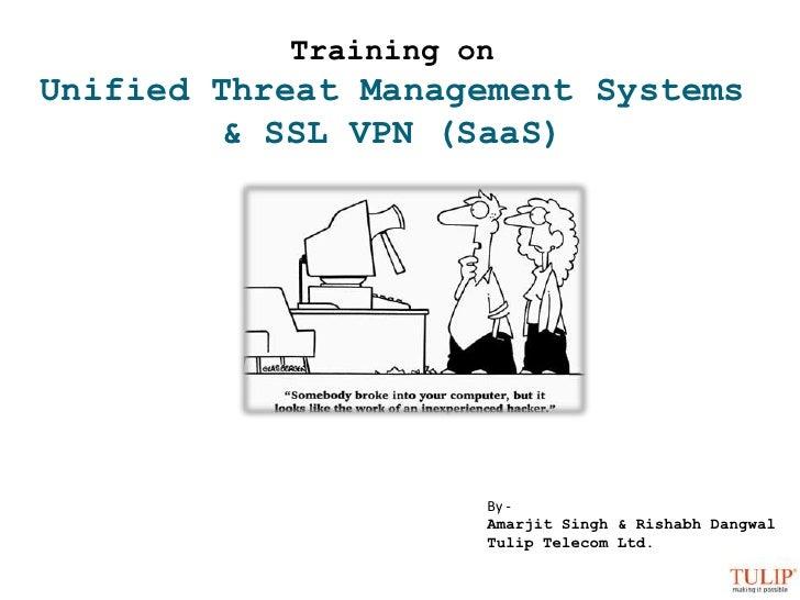 Training on<br />Unified Threat Management Systems<br />& SSL VPN (SaaS)<br />By - <br />Amarjit Singh & RishabhDangwal<br...
