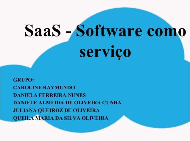 SaaS - Software como serviço GRUPO: CAROLINE RAYMUNDO DANIELA FERREIRA NUNES DANIELE ALMEIDA DE OLIVEIRA CUNHA JULIANA QUE...