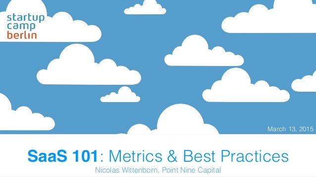 SaaS 101: Metrics & Best Practices March 13, 2015 Nicolas Wittenborn, Point Nine Capital