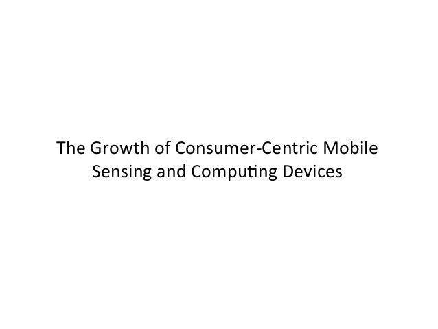 The Growth of Consumer-‐Centric Mobile        Sensing and CompuUng Devices
