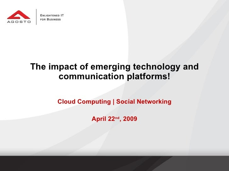 The impact of emerging technology and communication platforms! Cloud Computing | Social Networking April 22 nd , 2009