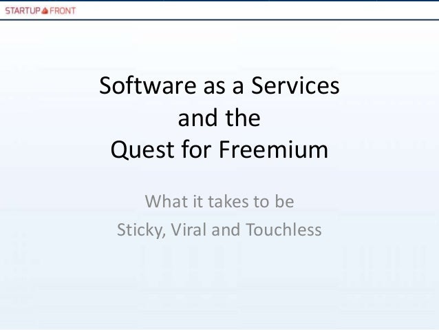 Software as a Services       and the Quest for Freemium     What it takes to be Sticky, Viral and Touchless