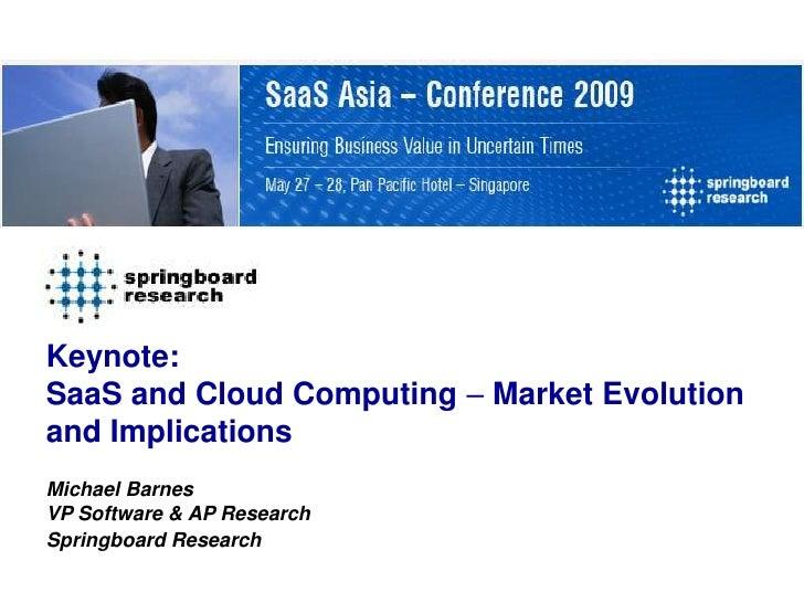 Keynote: SaaS and Cloud Computing – Market Evolution and Implications Michael Barnes VP Software & AP Research Springboard...