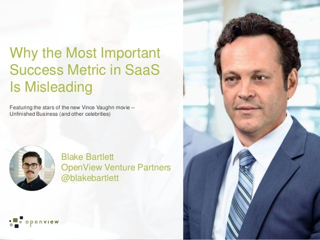 Blake Bartlett OpenView Venture Partners @blakebartlett Why the Most Important Success Metric in SaaS Is Misleading Featur...
