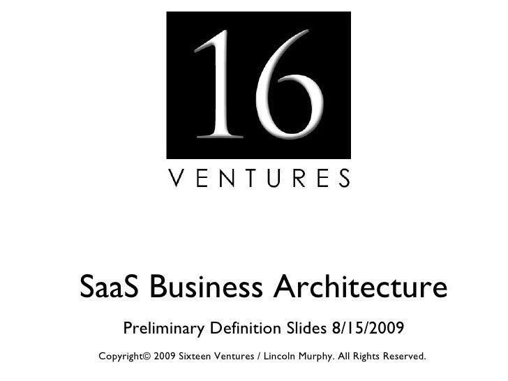 SaaS Business Architecture Preliminary Definition Slides 8/15/2009 Copyright© 2009 Sixteen Ventures / Lincoln Murphy. All ...