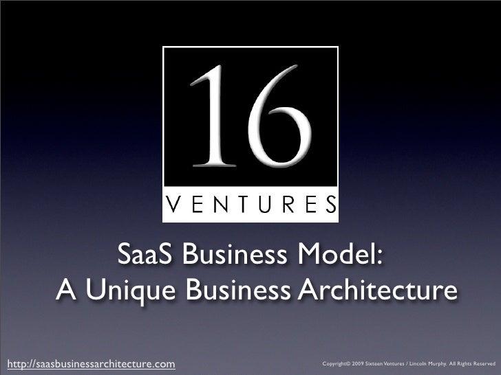 SaaS Business Model:           A Unique Business Architecture  http://saasbusinessarchitecture.com   Copyright© 2009 Sixte...