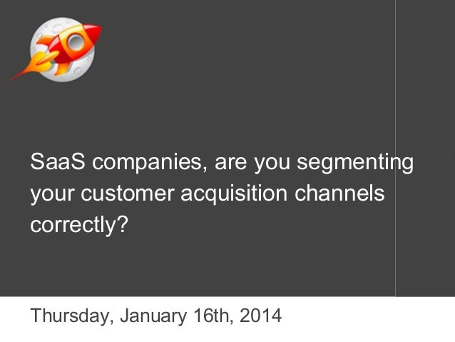 SaaS companies, are you segmenting your customer acquisition channels correctly?  Thursday, January 16th, 2014
